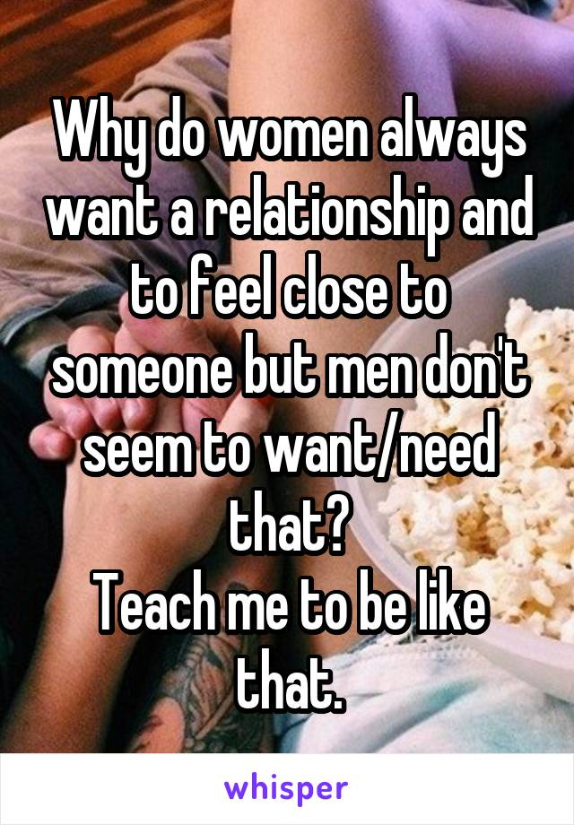 Why do women always want a relationship and to feel close to someone but men don't seem to want/need that? Teach me to be like that.