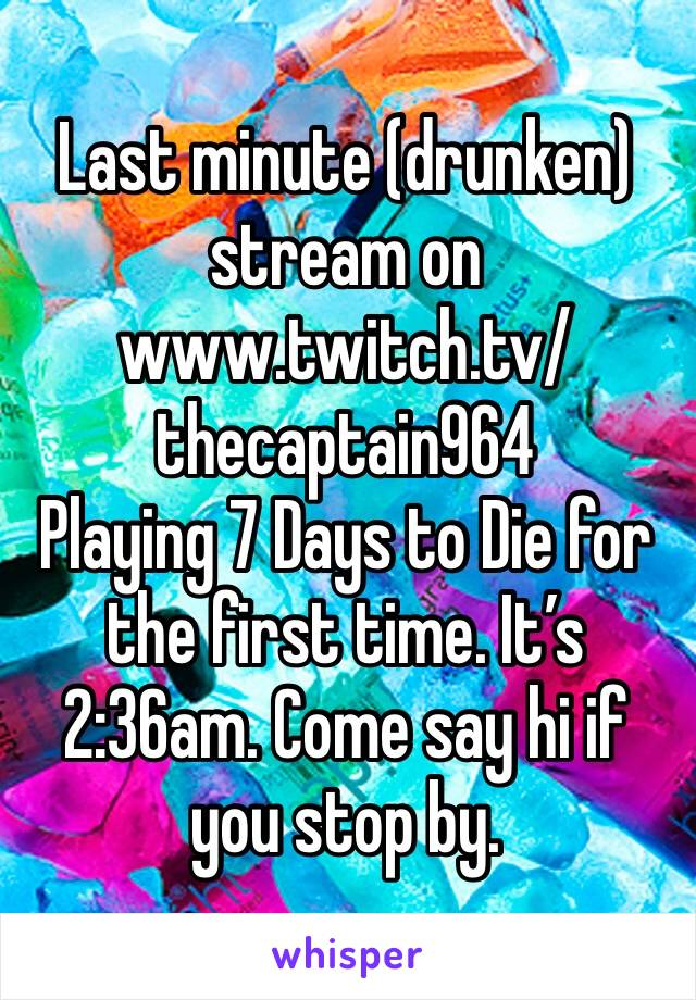 Last minute (drunken) stream on www.twitch.tv/thecaptain964  Playing 7 Days to Die for the first time. It's 2:36am. Come say hi if you stop by.