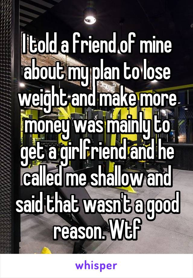 I told a friend of mine about my plan to lose weight and make more money was mainly to get a girlfriend and he called me shallow and said that wasn't a good reason. Wtf