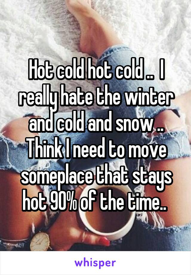 Hot cold hot cold ..  I really hate the winter and cold and snow .. Think I need to move someplace that stays hot 90% of the time..