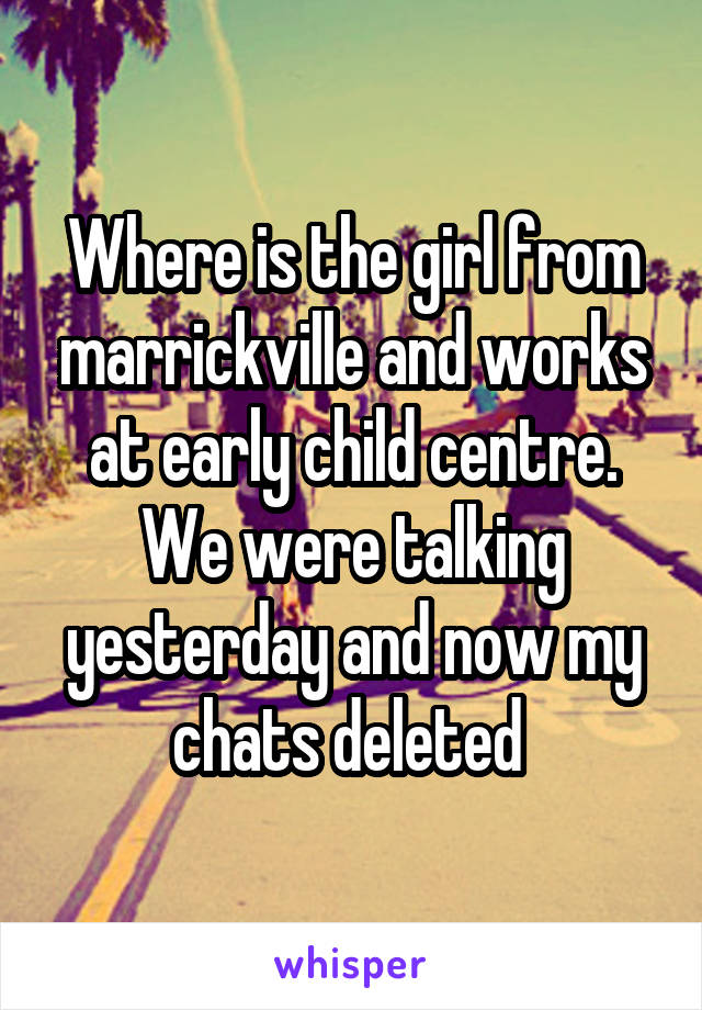 Where is the girl from marrickville and works at early child centre. We were talking yesterday and now my chats deleted