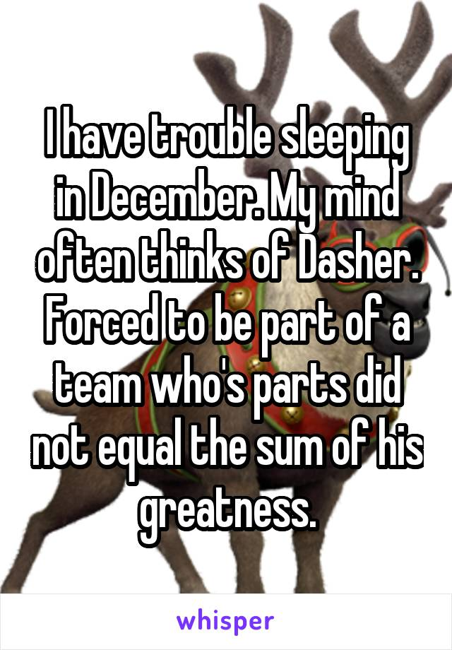 I have trouble sleeping in December. My mind often thinks of Dasher. Forced to be part of a team who's parts did not equal the sum of his greatness.