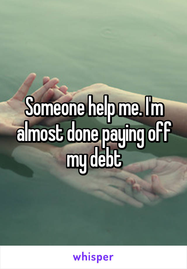 Someone help me. I'm almost done paying off my debt