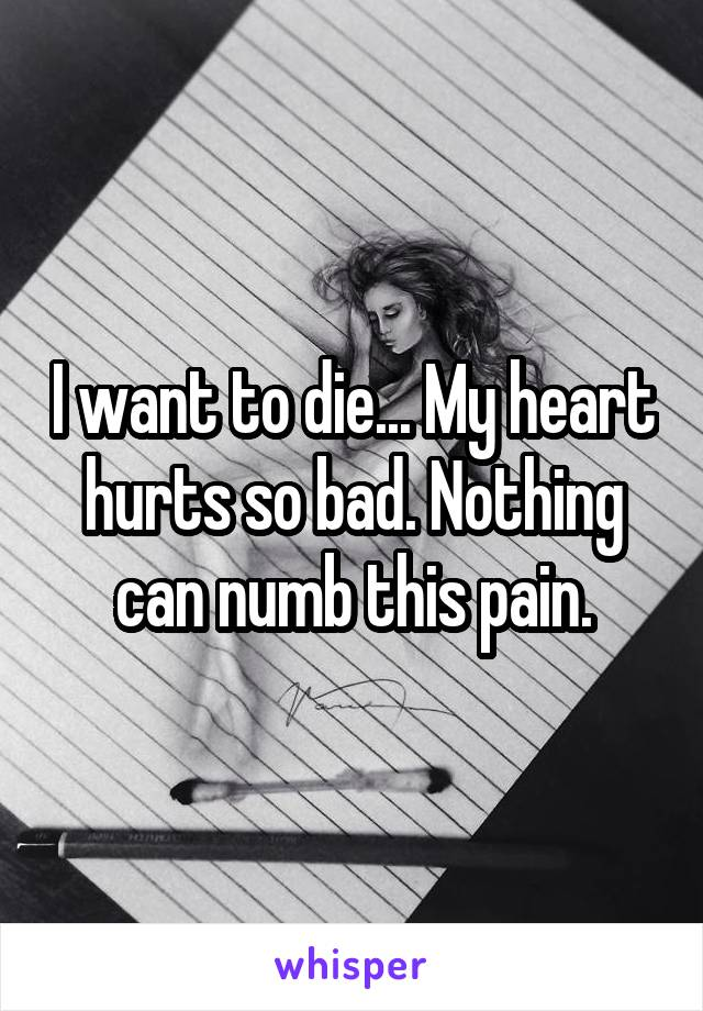 I want to die... My heart hurts so bad. Nothing can numb this pain.