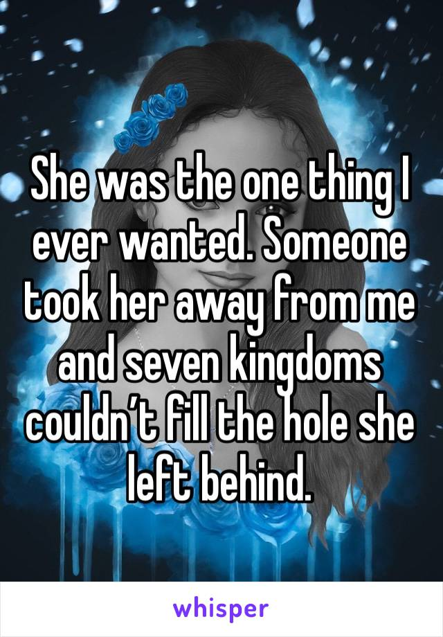 She was the one thing I ever wanted. Someone took her away from me and seven kingdoms couldn't fill the hole she left behind.