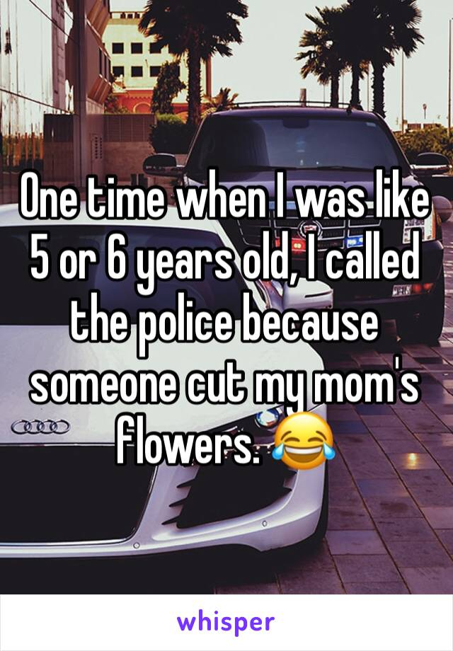 One time when I was like 5 or 6 years old, I called the police because someone cut my mom's flowers. 😂