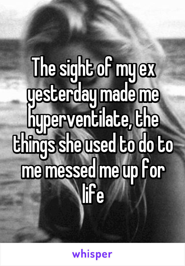 The sight of my ex yesterday made me hyperventilate, the things she used to do to me messed me up for life