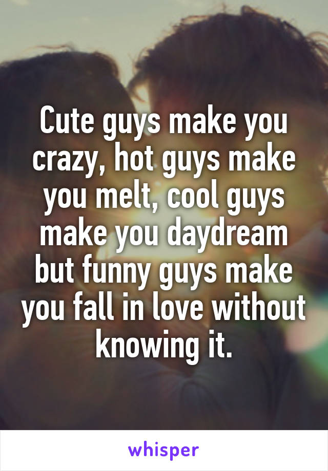 Cute guys make you crazy, hot guys make you melt, cool guys make you daydream but funny guys make you fall in love without knowing it.