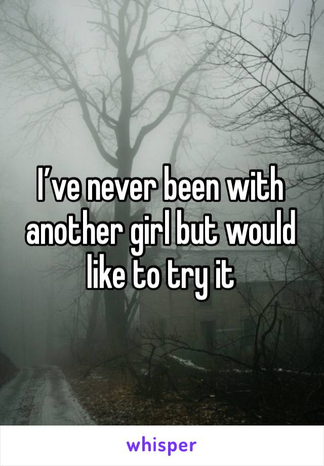 I've never been with another girl but would like to try it