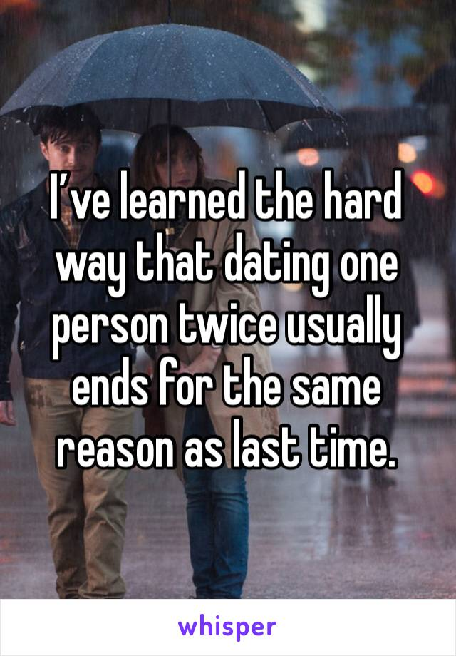 I've learned the hard way that dating one person twice usually ends for the same reason as last time.