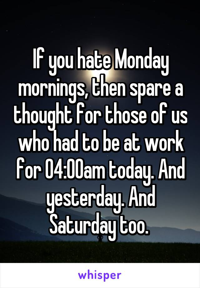 If you hate Monday mornings, then spare a thought for those of us who had to be at work for 04:00am today. And yesterday. And Saturday too.
