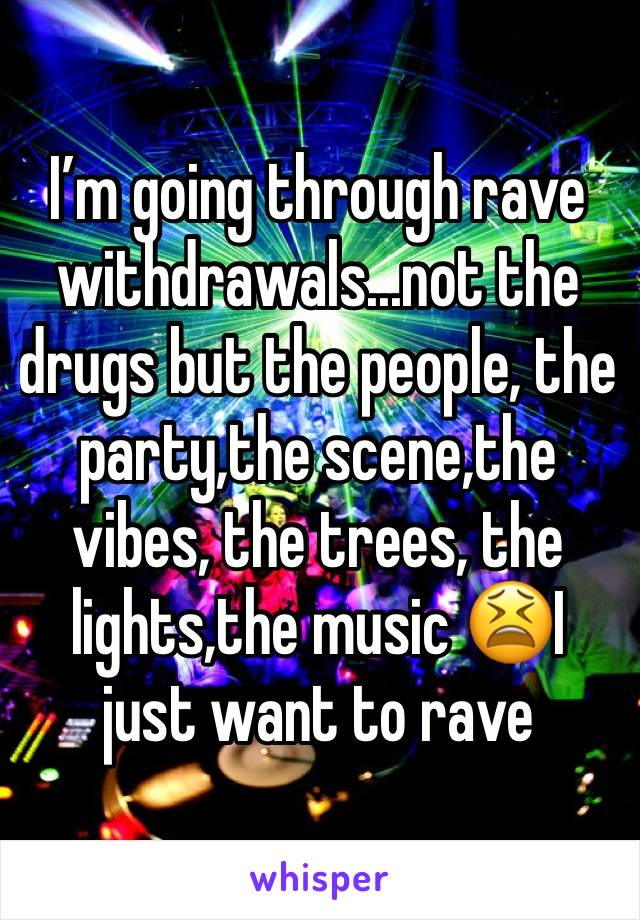 I'm going through rave withdrawals...not the drugs but the people, the party,the scene,the vibes, the trees, the lights,the music 😫I just want to rave