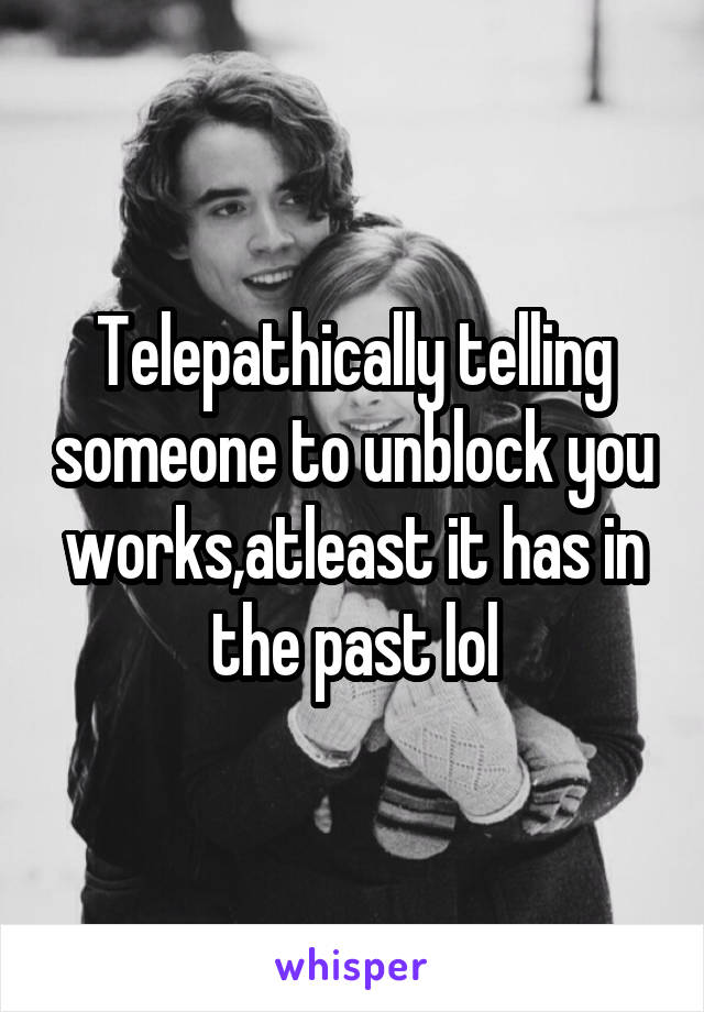 Telepathically telling someone to unblock you works,atleast it has in the past lol