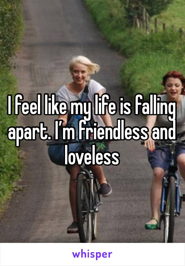 I feel like my life is falling apart. I'm friendless and loveless