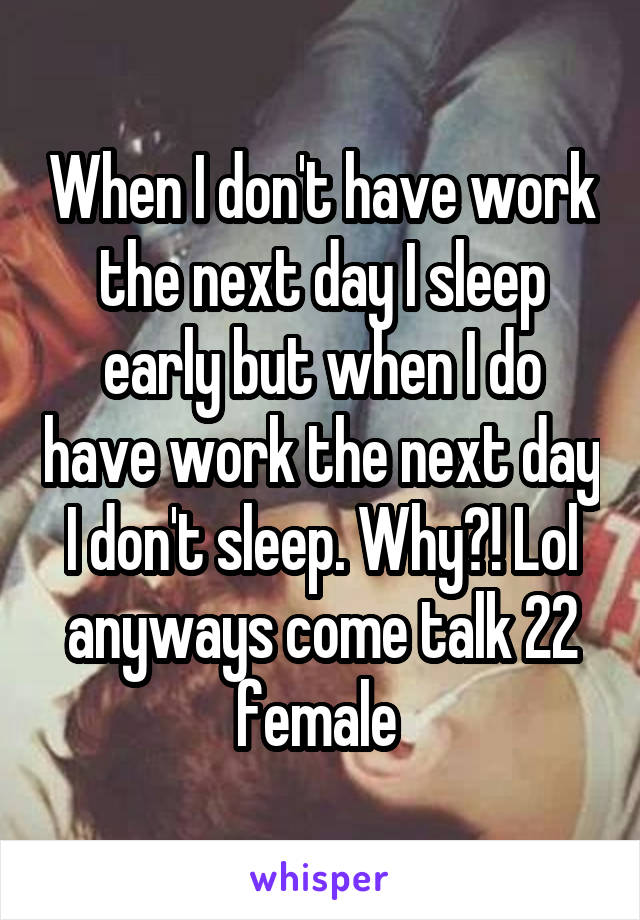 When I don't have work the next day I sleep early but when I do have work the next day I don't sleep. Why?! Lol anyways come talk 22 female