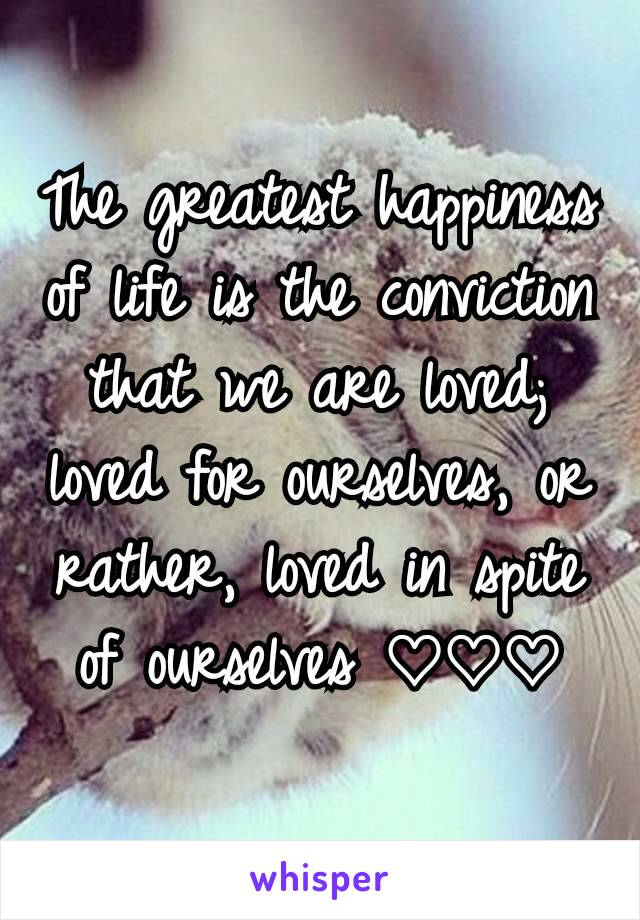 The greatest happiness of life is the conviction that we are loved; loved for ourselves, or rather, loved in spite of ourselves ♡♡♡