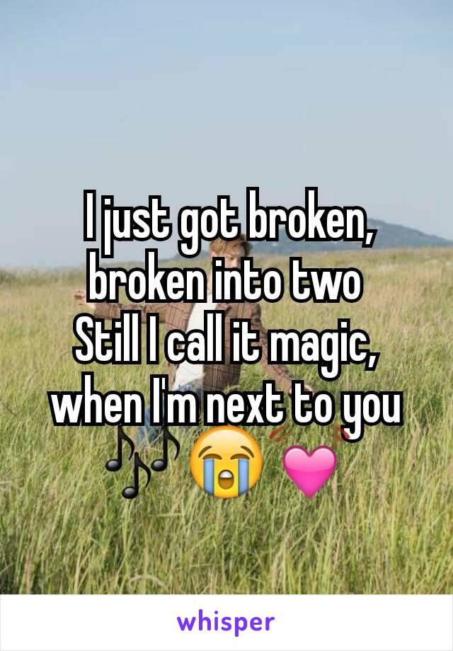 I just got broken, broken into two Still I call it magic, when I'm next to you 🎶😭💓