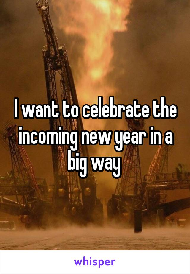 I want to celebrate the incoming new year in a big way