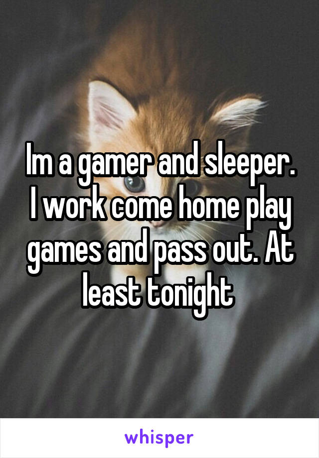 Im a gamer and sleeper. I work come home play games and pass out. At least tonight