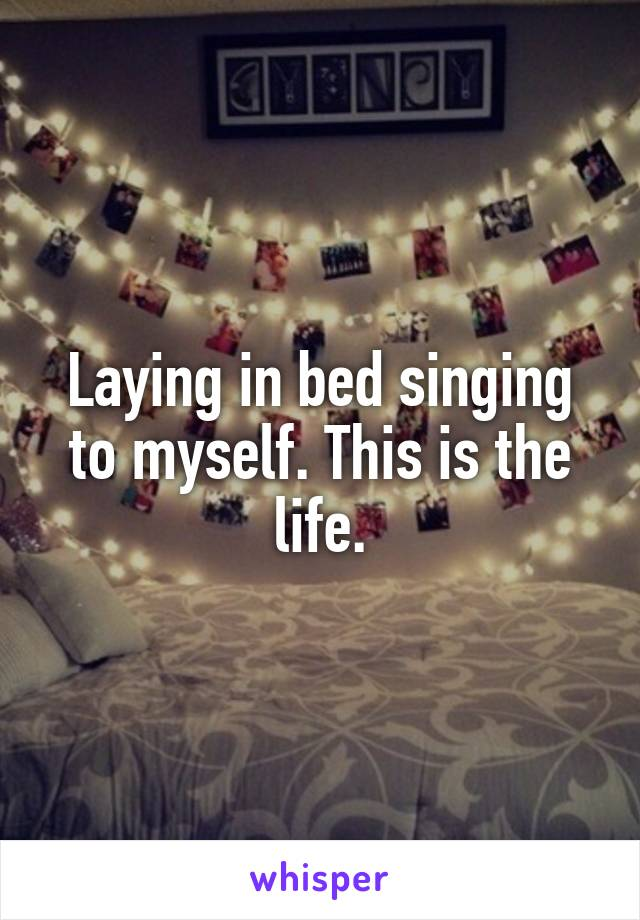 Laying in bed singing to myself. This is the life.