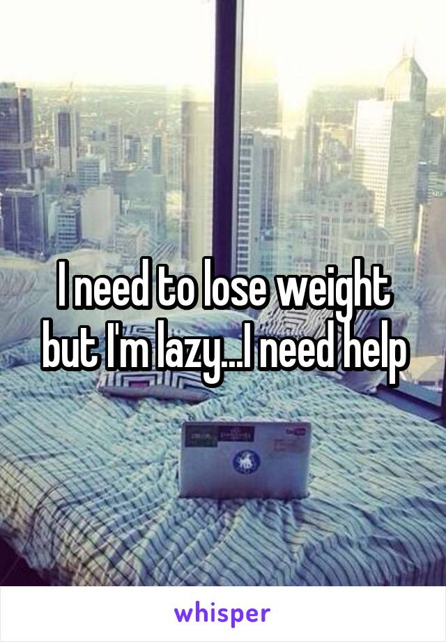 I need to lose weight but I'm lazy...I need help