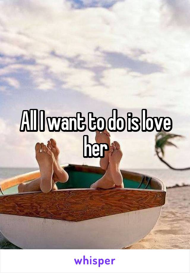 All I want to do is love her