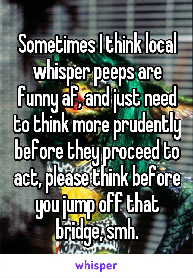 Sometimes I think local whisper peeps are funny af, and just need to