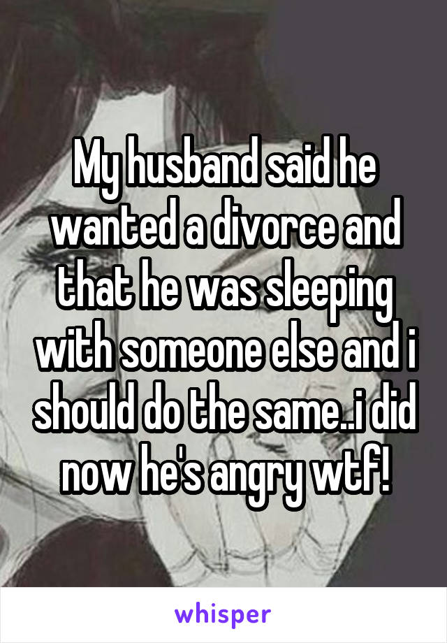 My husband said he wanted a divorce and that he was sleeping with someone else and i should do the same..i did now he's angry wtf!