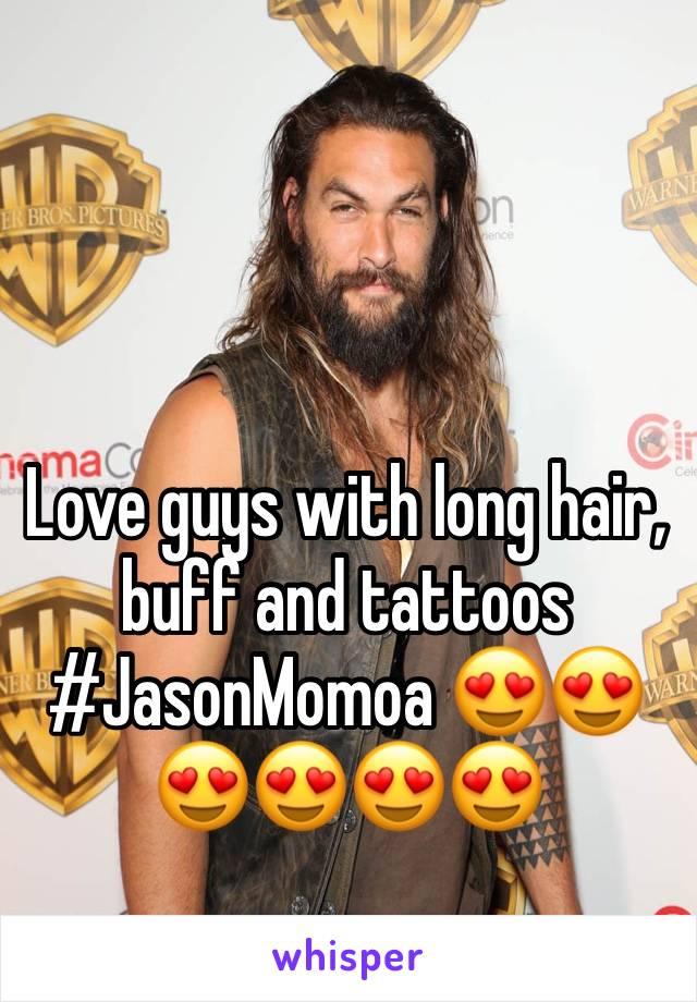 Love guys with long hair, buff and tattoos  #JasonMomoa 😍😍😍😍😍😍