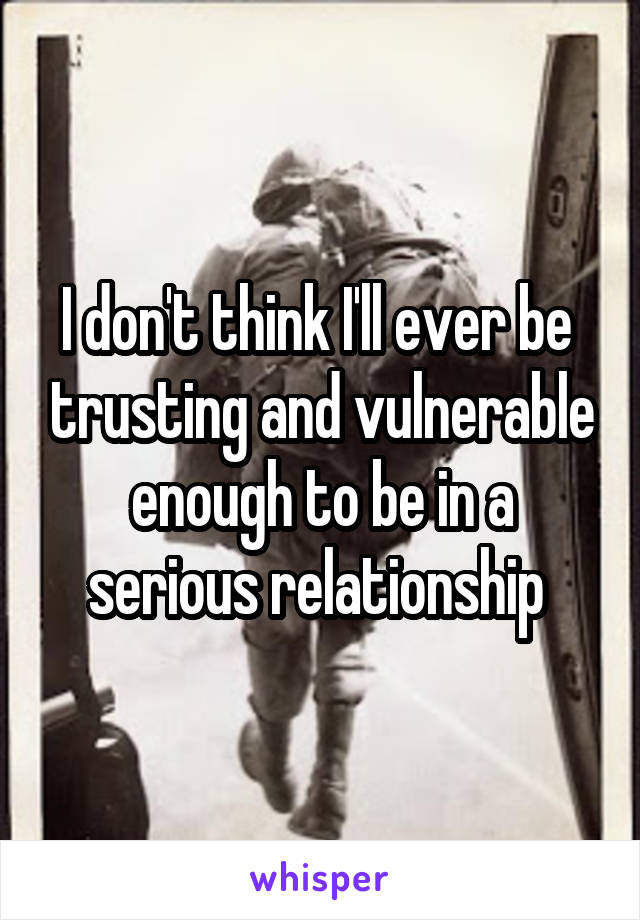 I don't think I'll ever be  trusting and vulnerable enough to be in a serious relationship
