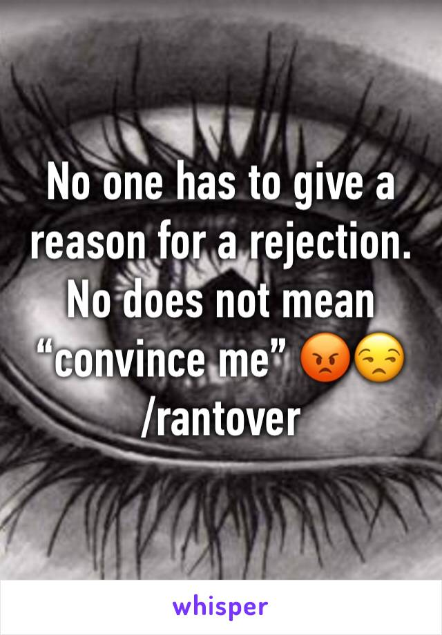 "No one has to give a reason for a rejection. No does not mean ""convince me"" 😡😒 /rantover"