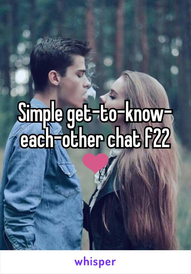 Simple get-to-know-each-other chat f22 ❤