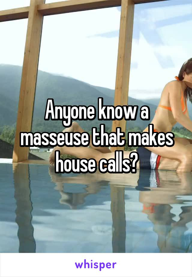 Anyone know a masseuse that makes house calls?