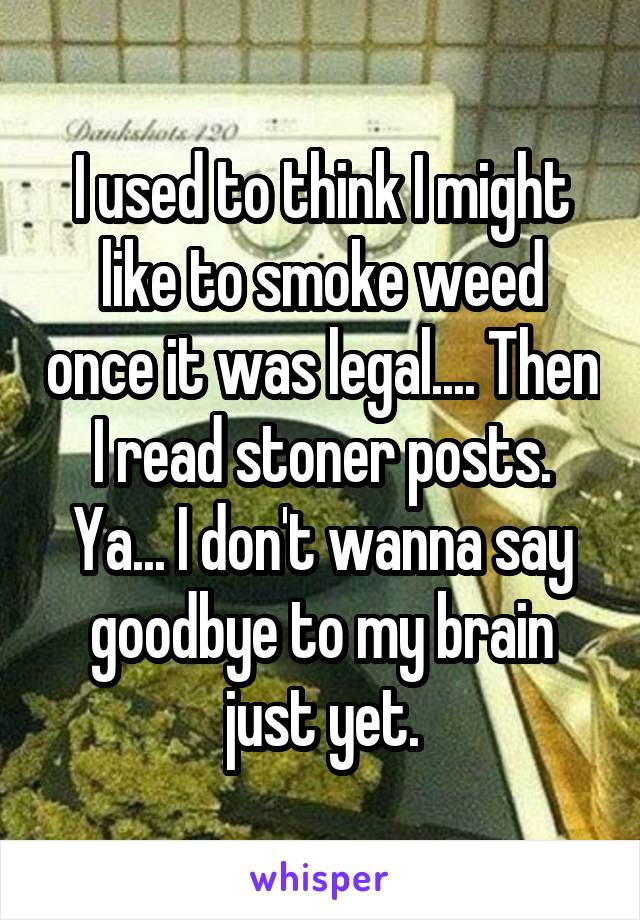 I used to think I might like to smoke weed once it was legal.... Then I read stoner posts. Ya... I don't wanna say goodbye to my brain just yet.