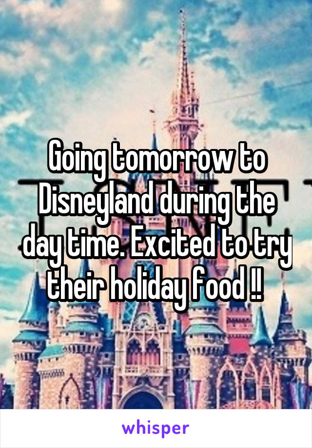 Going tomorrow to Disneyland during the day time. Excited to try their holiday food !!