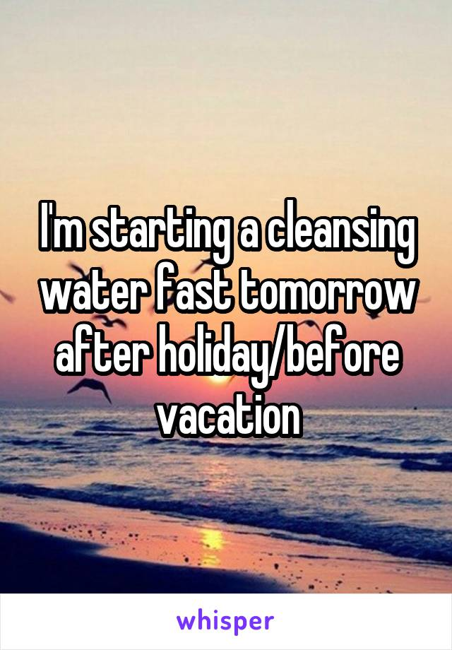 I'm starting a cleansing water fast tomorrow after holiday/before vacation
