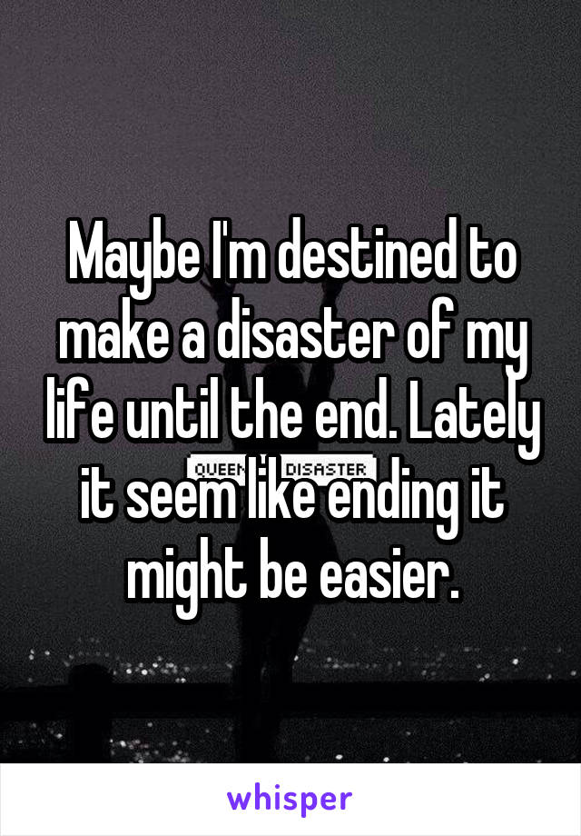 Maybe I'm destined to make a disaster of my life until the end. Lately it seem like ending it might be easier.