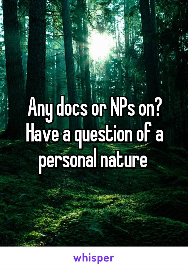 Any docs or NPs on? Have a question of a personal nature
