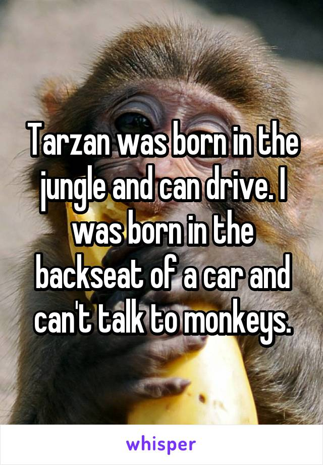Tarzan was born in the jungle and can drive. I was born in the backseat of a car and can't talk to monkeys.