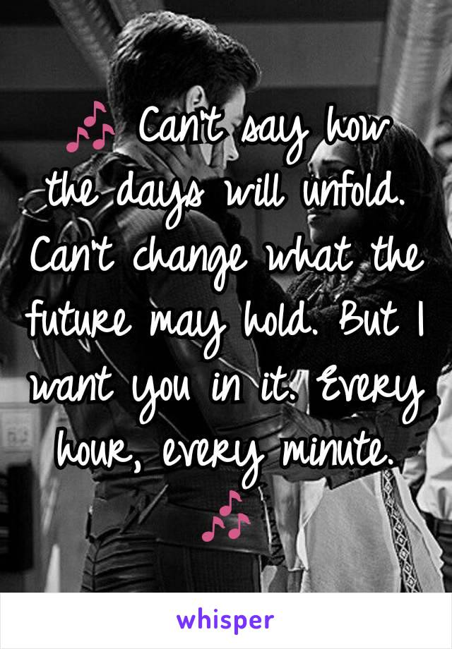 🎶 Can't say how the days will unfold. Can't change what the future may hold. But I want you in it. Every hour, every minute. 🎶