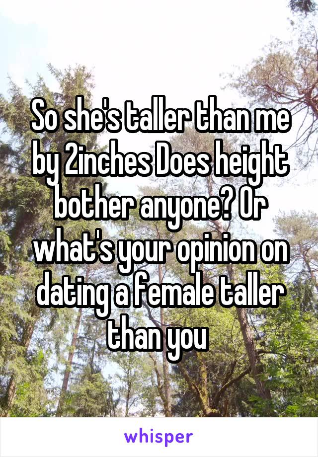 So she's taller than me by 2inches Does height bother anyone? Or what's your opinion on dating a female taller than you