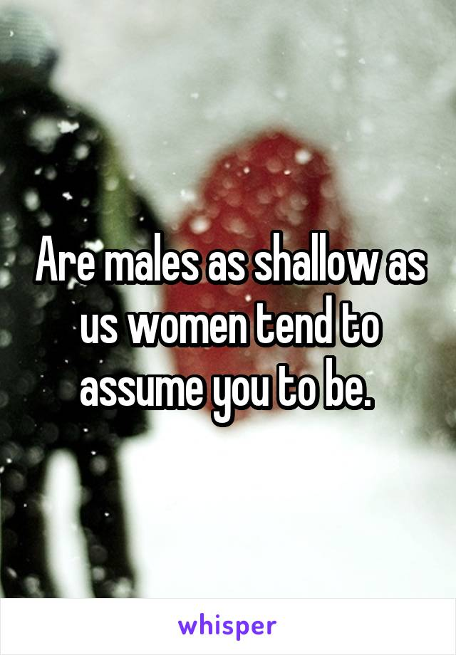 Are males as shallow as us women tend to assume you to be.