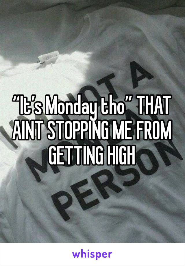 """It's Monday tho"" THAT AINT STOPPING ME FROM GETTING HIGH"