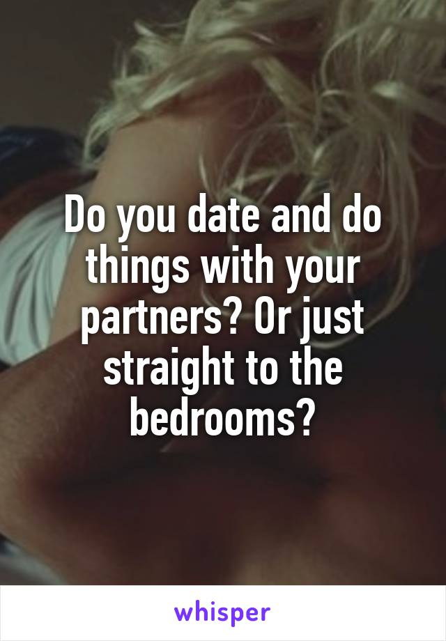 Do you date and do things with your partners? Or just straight to the bedrooms?