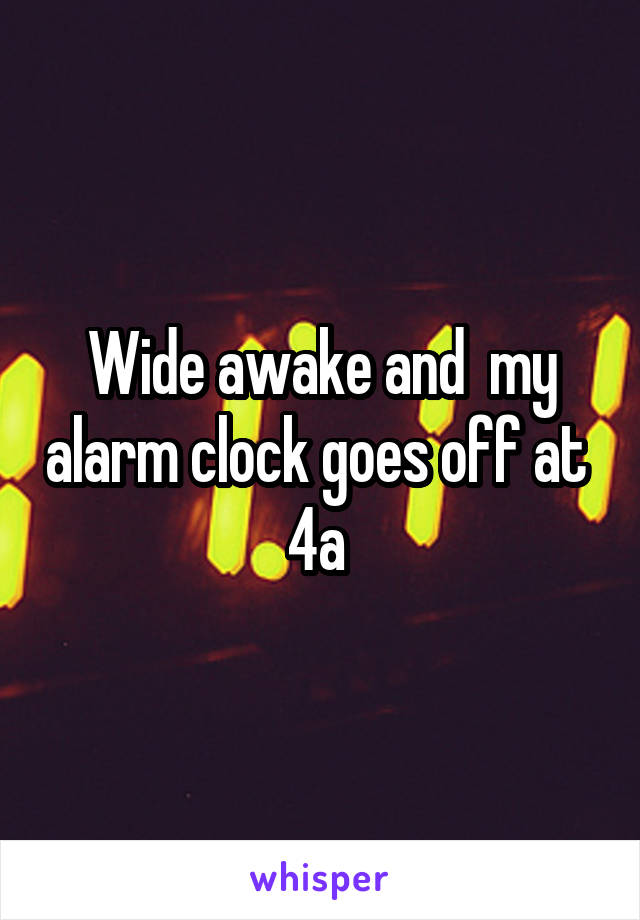 Wide awake and  my alarm clock goes off at  4a