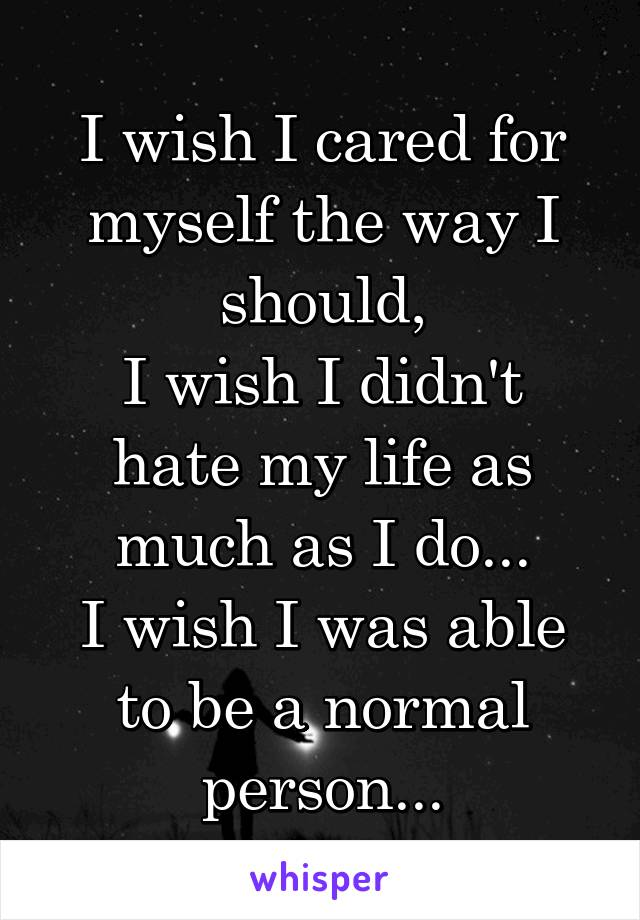 I wish I cared for myself the way I should, I wish I didn't hate my life as much as I do... I wish I was able to be a normal person...