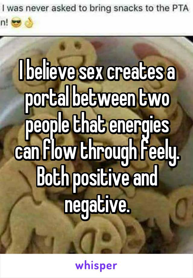 I believe sex creates a portal between two people that energies can flow through feely. Both positive and negative.