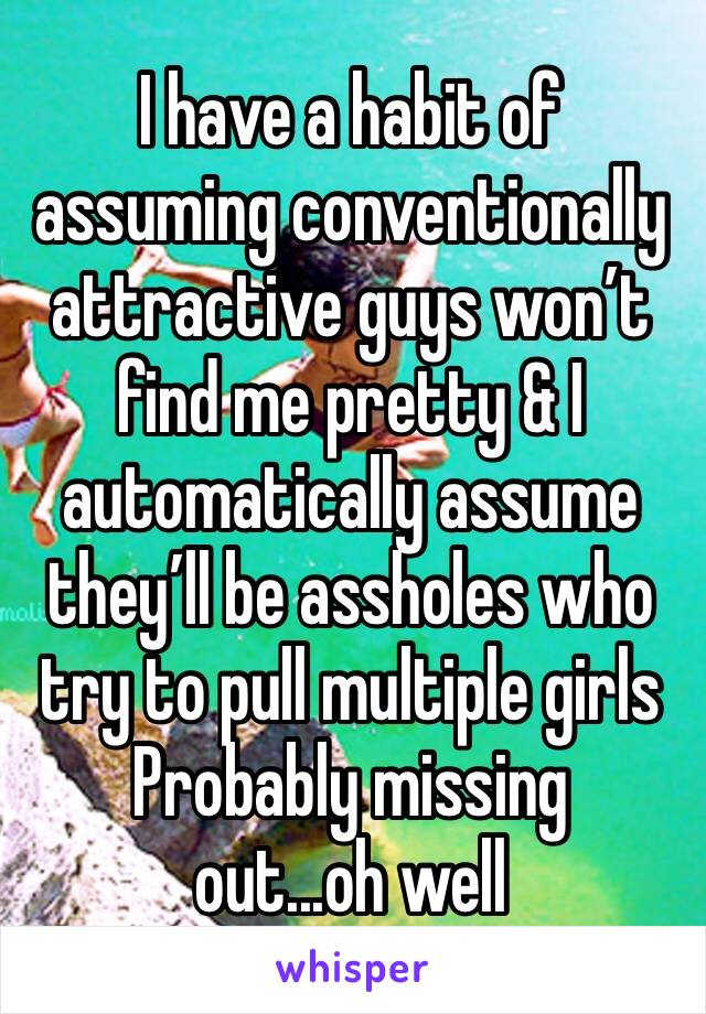 I have a habit of assuming conventionally attractive guys won't find me pretty & I automatically assume they'll be assholes who try to pull multiple girls  Probably missing out...oh well