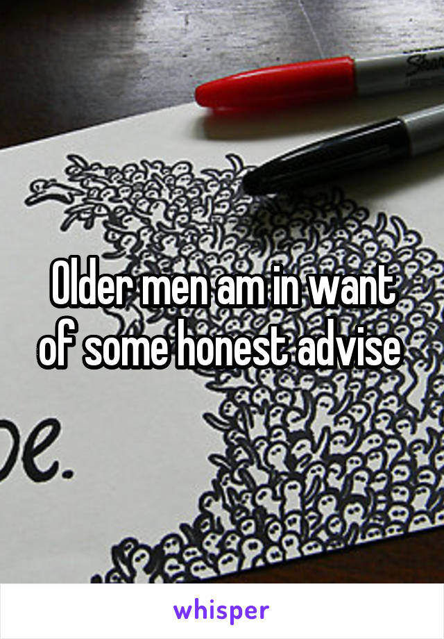 Older men am in want of some honest advise