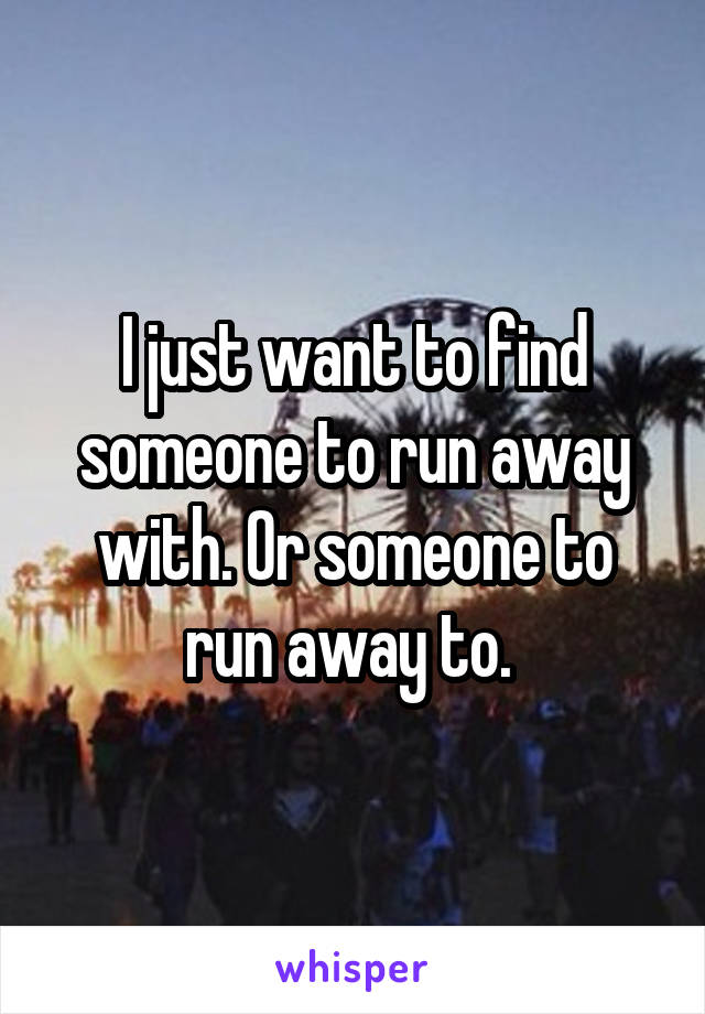 I just want to find someone to run away with. Or someone to run away to.